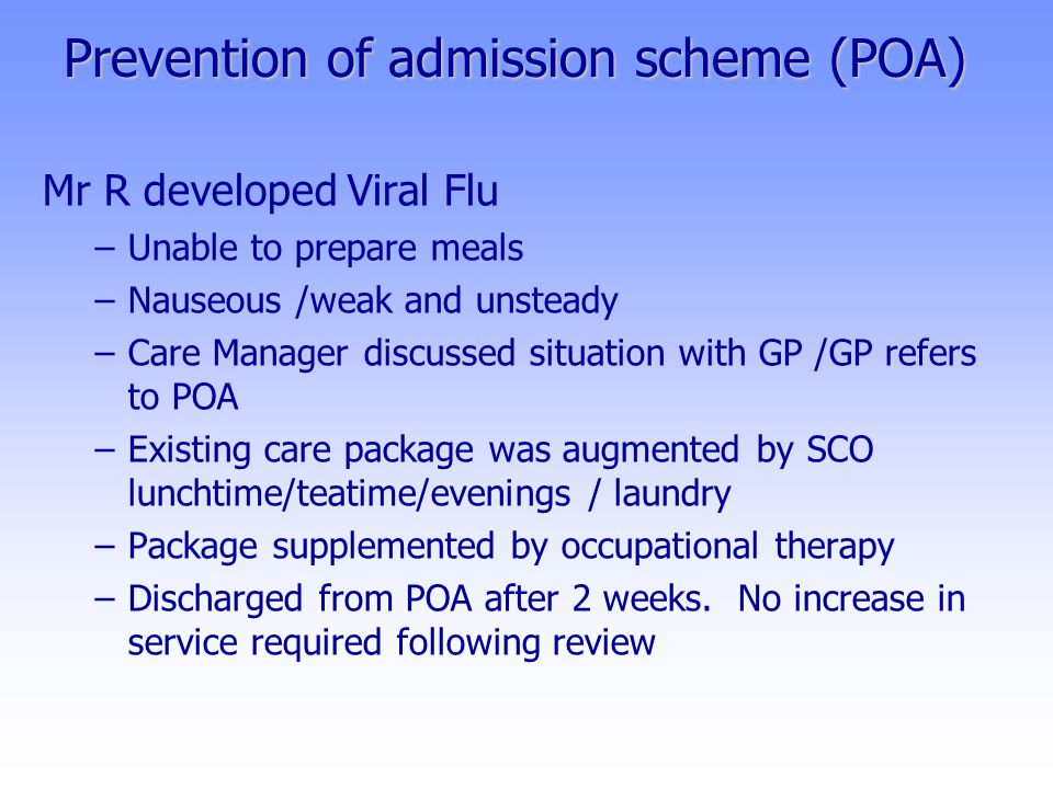Prevention of admission scheme (POA) Mr R developed Viral Flu –Unable to prepare meals –Nauseous /weak and unsteady –Care Manager discussed situation with GP /GP refers to POA –Existing care package was augmented by SCO lunchtime/teatime/evenings / laundry –Package supplemented by occupational therapy –Discharged from POA after 2 weeks.