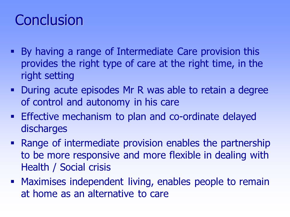 Conclusion  By having a range of Intermediate Care provision this provides the right type of care at the right time, in the right setting  During acute episodes Mr R was able to retain a degree of control and autonomy in his care  Effective mechanism to plan and co-ordinate delayed discharges  Range of intermediate provision enables the partnership to be more responsive and more flexible in dealing with Health / Social crisis  Maximises independent living, enables people to remain at home as an alternative to care