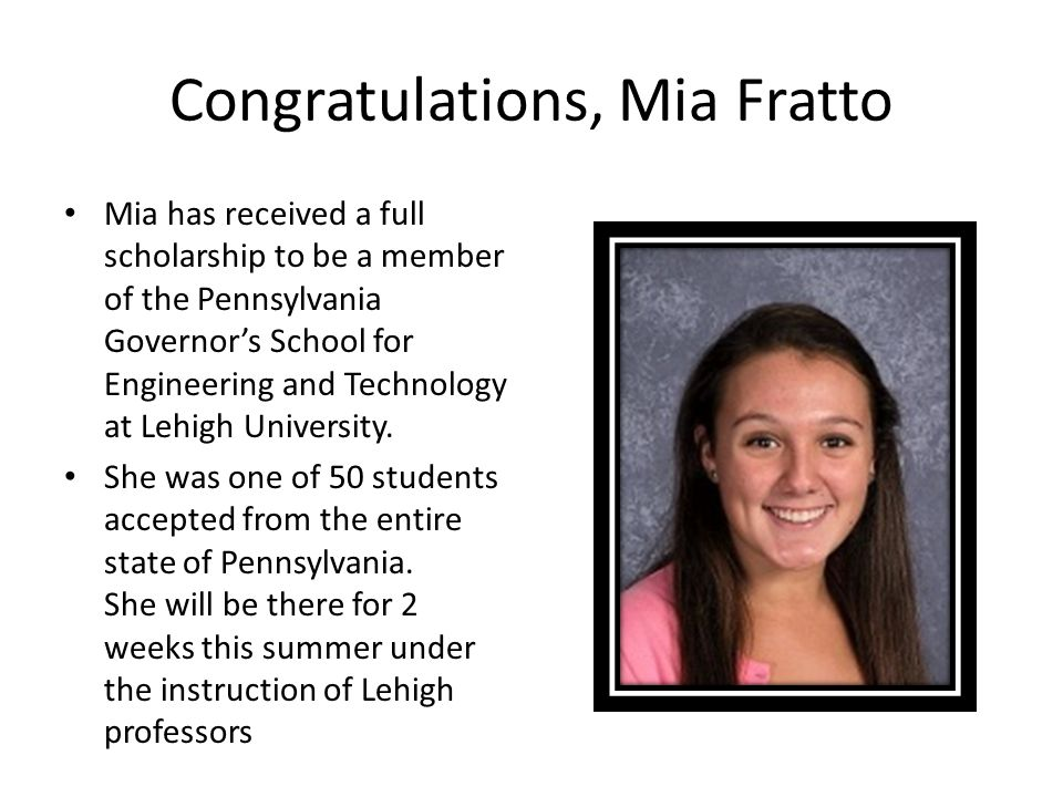 Congratulations, Mia Fratto Mia has received a full scholarship to be a member of the Pennsylvania Governor's School for Engineering and Technology at Lehigh University.
