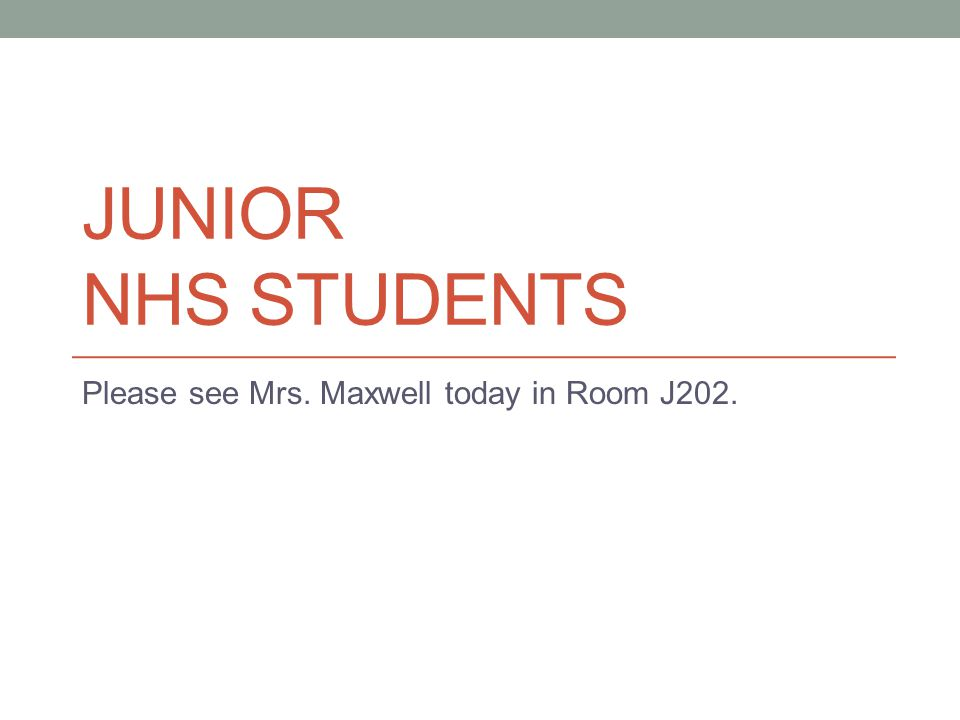 JUNIOR NHS STUDENTS Please see Mrs. Maxwell today in Room J202.