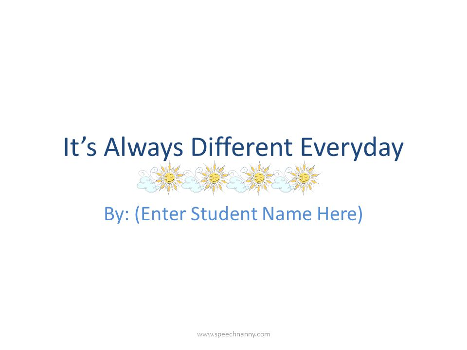 It's Always Different Everyday By: (Enter Student Name Here)