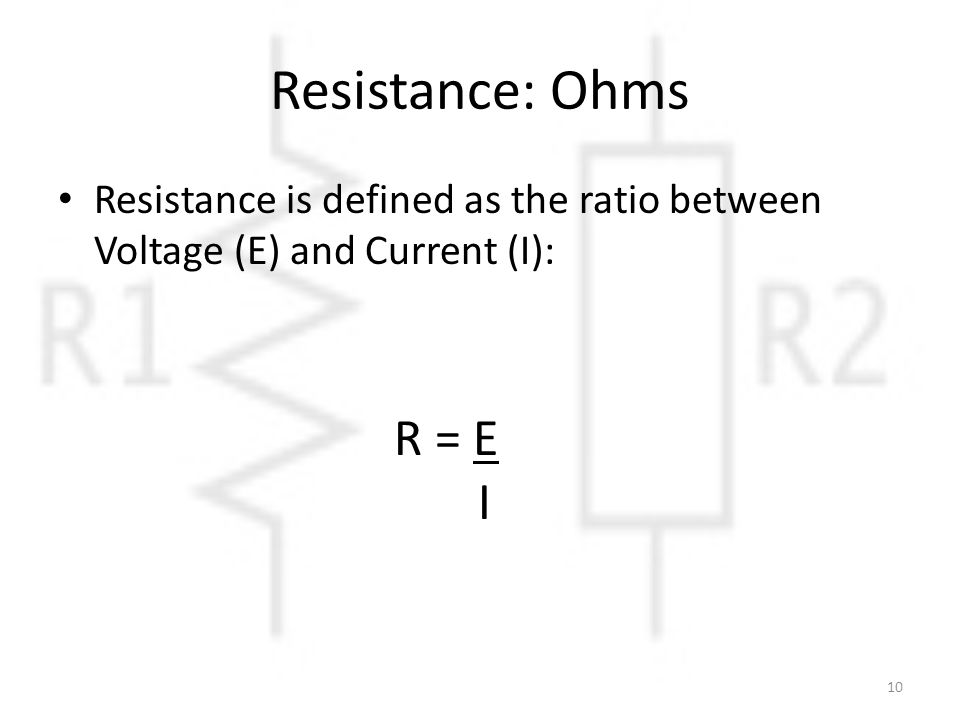 Resistance: Ohms Resistance is defined as the ratio between Voltage (E) and Current (I): R = E I 10