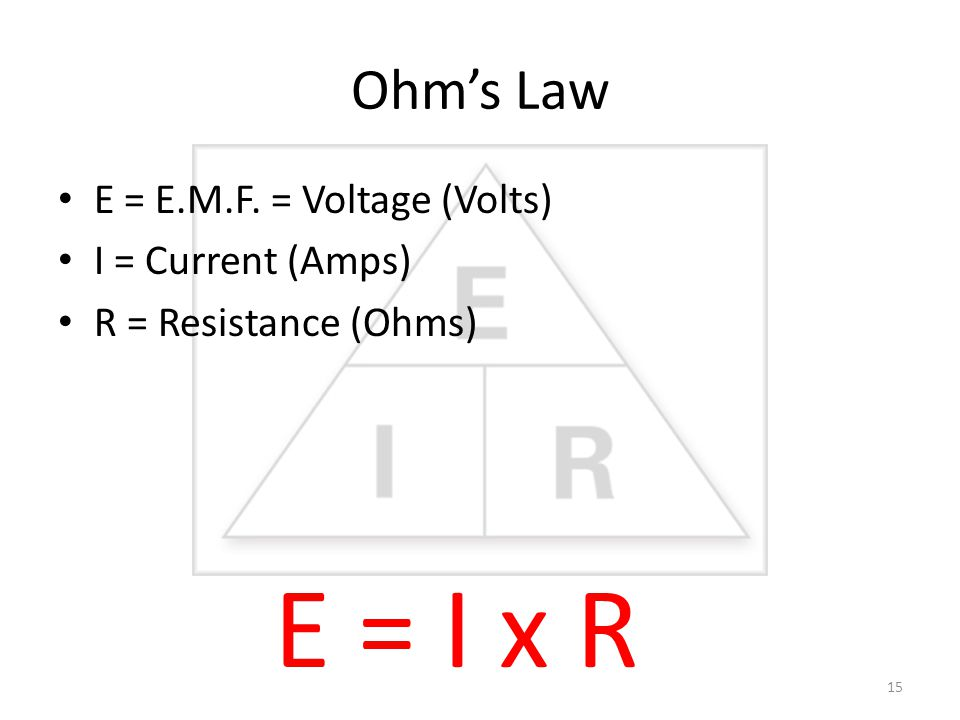Ohm's Law E = E.M.F. = Voltage (Volts) I = Current (Amps) R = Resistance (Ohms) E = I x R 15