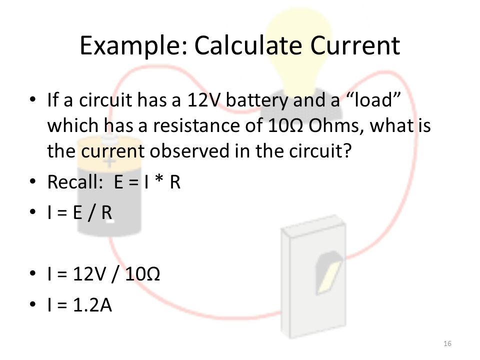 Example: Calculate Current If a circuit has a 12V battery and a load which has a resistance of 10Ω Ohms, what is the current observed in the circuit.
