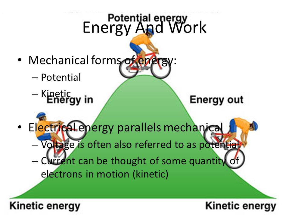 Energy And Work Mechanical forms of energy: – Potential – Kinetic Electrical energy parallels mechanical – Voltage is often also referred to as potential – Current can be thought of some quantity of electrons in motion (kinetic) 17