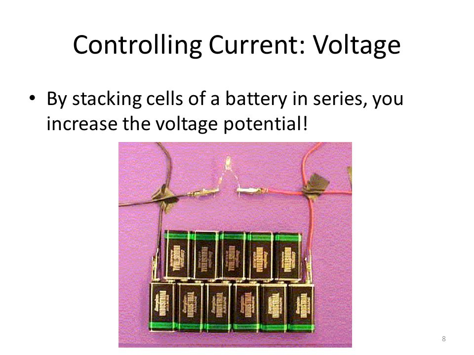 Controlling Current: Voltage By stacking cells of a battery in series, you increase the voltage potential.