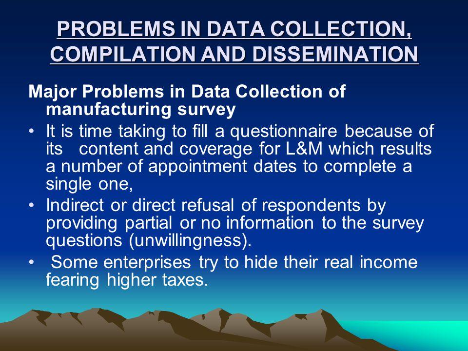 PROBLEMS IN DATA COLLECTION, COMPILATION AND DISSEMINATION Major Problems in Data Collection of manufacturing survey It is time taking to fill a questionnaire because of its content and coverage for L&M which results a number of appointment dates to complete a single one, Indirect or direct refusal of respondents by providing partial or no information to the survey questions (unwillingness).