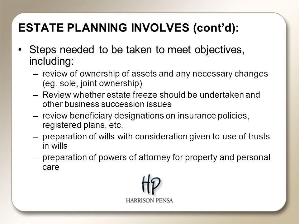 ESTATE PLANNING INVOLVES (cont'd): Steps needed to be taken to meet objectives, including: –review of ownership of assets and any necessary changes (eg.