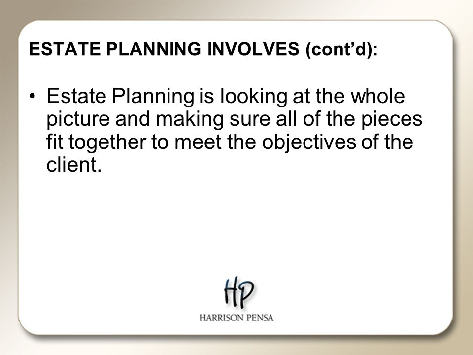 ESTATE PLANNING INVOLVES (cont'd): Estate Planning is looking at the whole picture and making sure all of the pieces fit together to meet the objectives of the client.