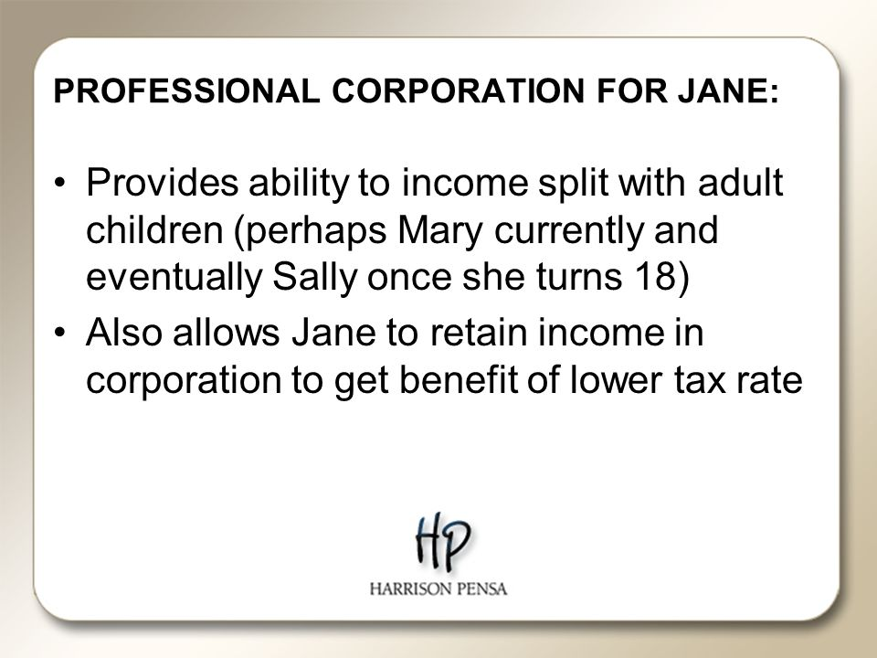 PROFESSIONAL CORPORATION FOR JANE: Provides ability to income split with adult children (perhaps Mary currently and eventually Sally once she turns 18) Also allows Jane to retain income in corporation to get benefit of lower tax rate