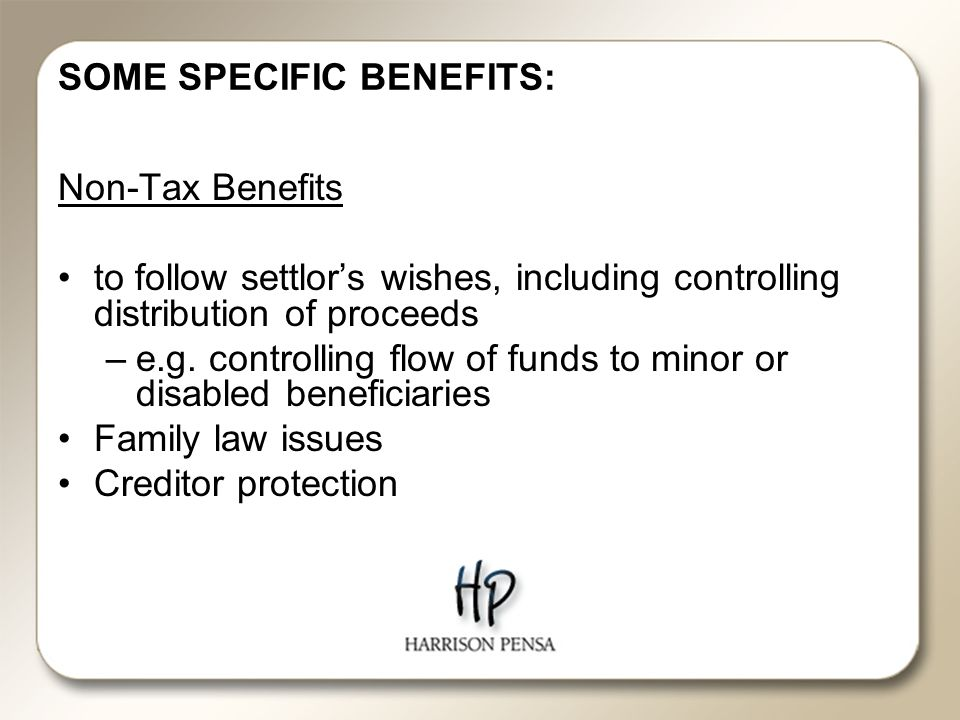 SOME SPECIFIC BENEFITS: Non-Tax Benefits to follow settlor's wishes, including controlling distribution of proceeds –e.g.