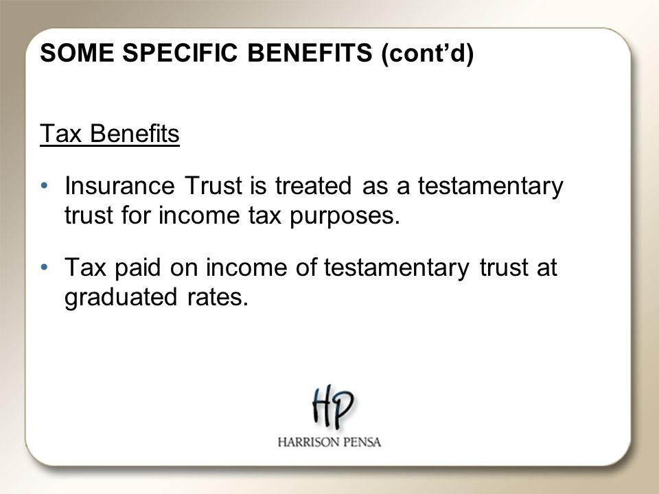 SOME SPECIFIC BENEFITS (cont'd) Tax Benefits Insurance Trust is treated as a testamentary trust for income tax purposes.