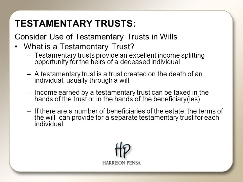 TESTAMENTARY TRUSTS: Consider Use of Testamentary Trusts in Wills What is a Testamentary Trust.