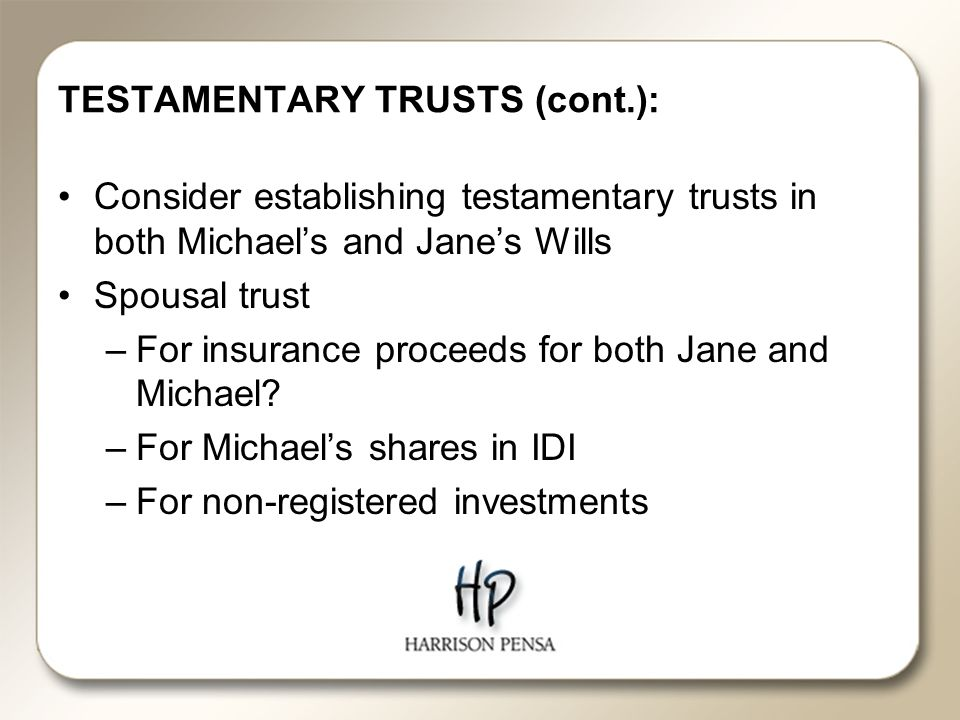 TESTAMENTARY TRUSTS (cont.): Consider establishing testamentary trusts in both Michael's and Jane's Wills Spousal trust –For insurance proceeds for both Jane and Michael.