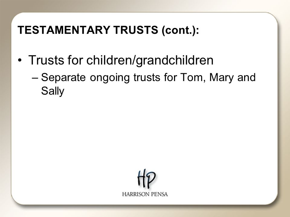 TESTAMENTARY TRUSTS (cont.): Trusts for children/grandchildren –Separate ongoing trusts for Tom, Mary and Sally
