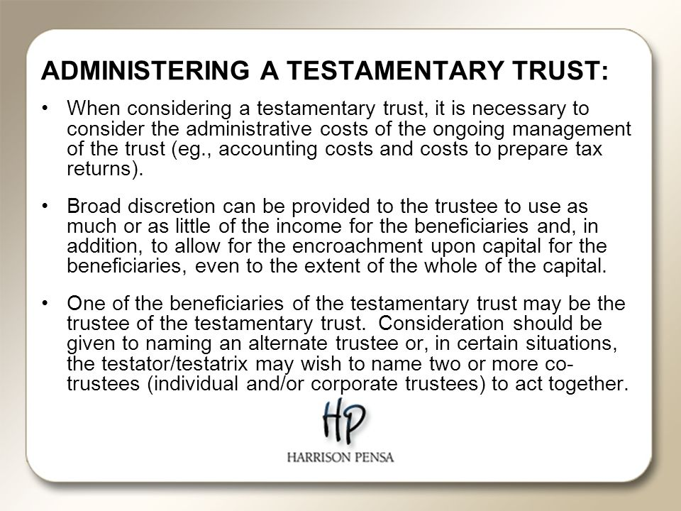 ADMINISTERING A TESTAMENTARY TRUST: When considering a testamentary trust, it is necessary to consider the administrative costs of the ongoing management of the trust (eg., accounting costs and costs to prepare tax returns).
