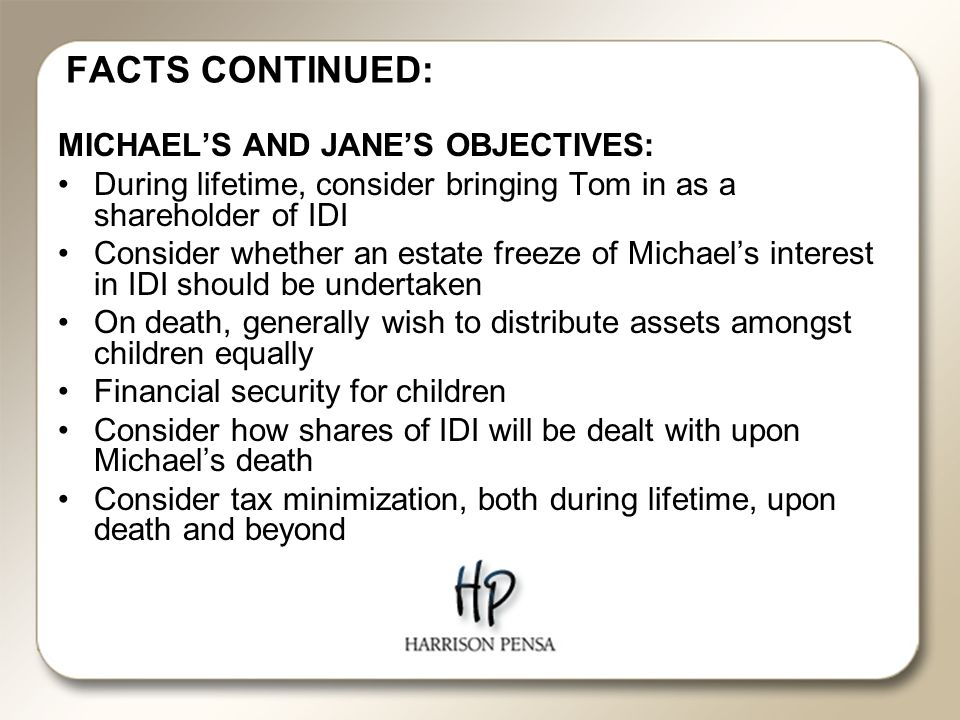 FACTS CONTINUED: MICHAEL'S AND JANE'S OBJECTIVES: During lifetime, consider bringing Tom in as a shareholder of IDI Consider whether an estate freeze of Michael's interest in IDI should be undertaken On death, generally wish to distribute assets amongst children equally Financial security for children Consider how shares of IDI will be dealt with upon Michael's death Consider tax minimization, both during lifetime, upon death and beyond