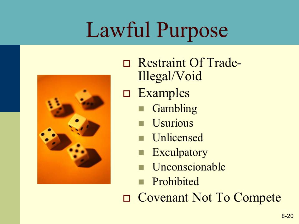 8-20 Lawful Purpose  Restraint Of Trade- Illegal/Void  Examples Gambling Usurious Unlicensed Exculpatory Unconscionable Prohibited  Covenant Not To Compete