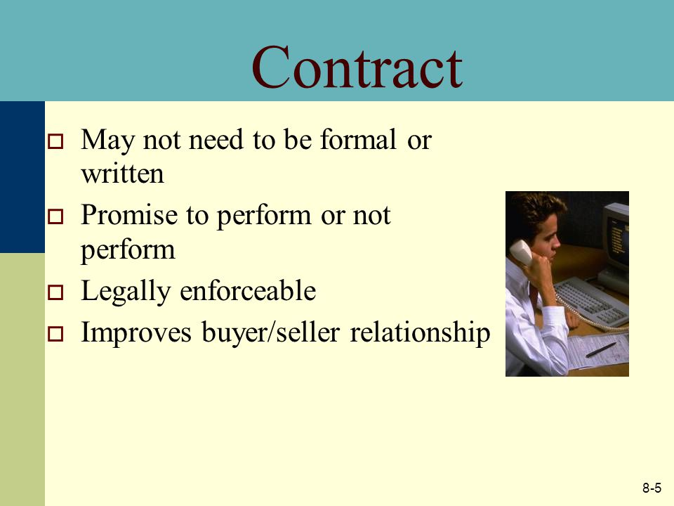 8-5 Contract  May not need to be formal or written  Promise to perform or not perform  Legally enforceable  Improves buyer/seller relationship