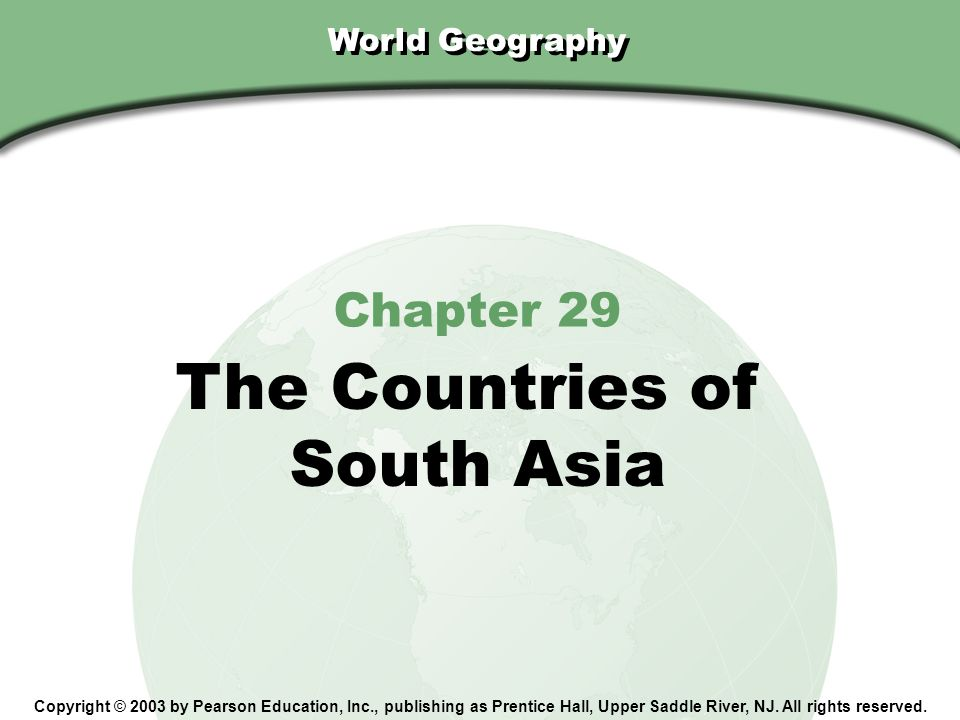 Chapter 29, Section World Geography Chapter 29 The Countries of South Asia Copyright © 2003 by Pearson Education, Inc., publishing as Prentice Hall, Upper Saddle River, NJ.