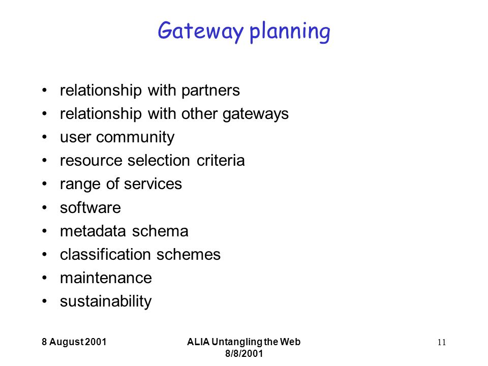 8 August 2001ALIA Untangling the Web 8/8/ Gateway planning relationship with partners relationship with other gateways user community resource selection criteria range of services software metadata schema classification schemes maintenance sustainability