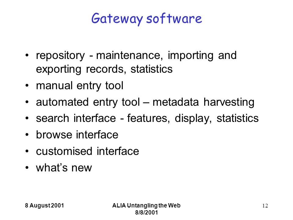 8 August 2001ALIA Untangling the Web 8/8/ Gateway software repository - maintenance, importing and exporting records, statistics manual entry tool automated entry tool – metadata harvesting search interface - features, display, statistics browse interface customised interface what's new