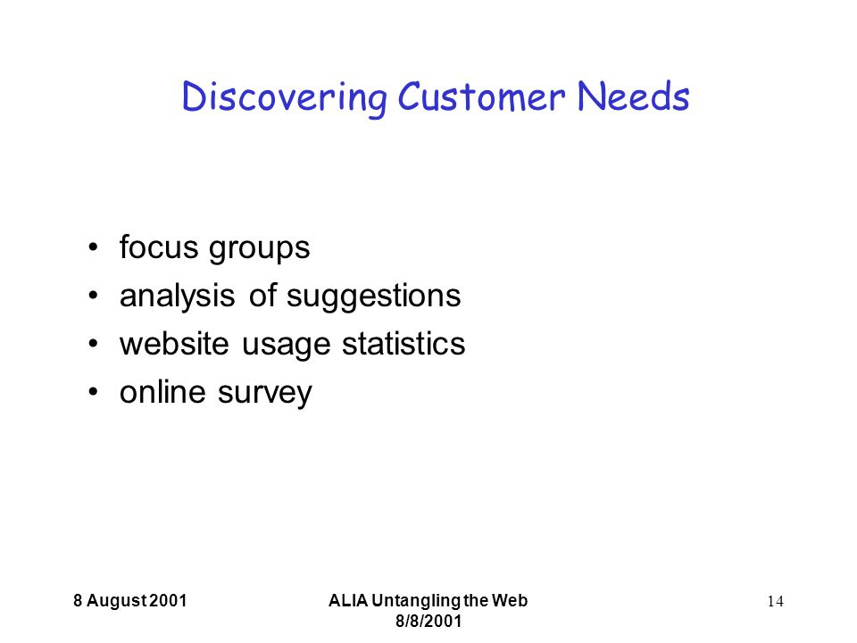 8 August 2001ALIA Untangling the Web 8/8/ Discovering Customer Needs focus groups analysis of suggestions website usage statistics online survey