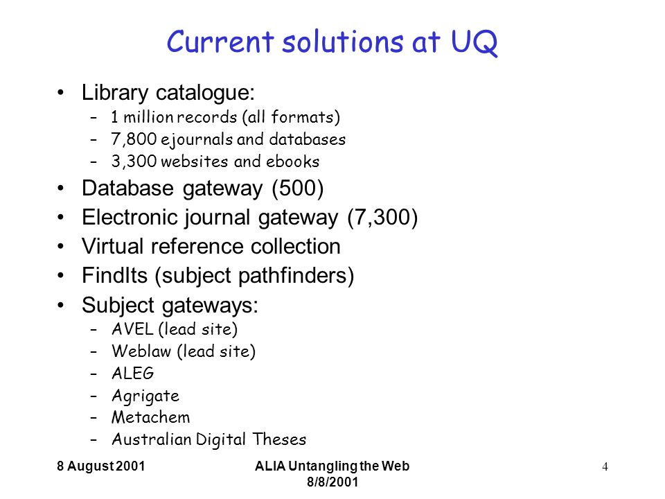 8 August 2001ALIA Untangling the Web 8/8/ Current solutions at UQ Library catalogue: –1 million records (all formats) –7,800 ejournals and databases –3,300 websites and ebooks Database gateway (500) Electronic journal gateway (7,300) Virtual reference collection FindIts (subject pathfinders) Subject gateways: –AVEL (lead site) –Weblaw (lead site) –ALEG –Agrigate –Metachem –Australian Digital Theses