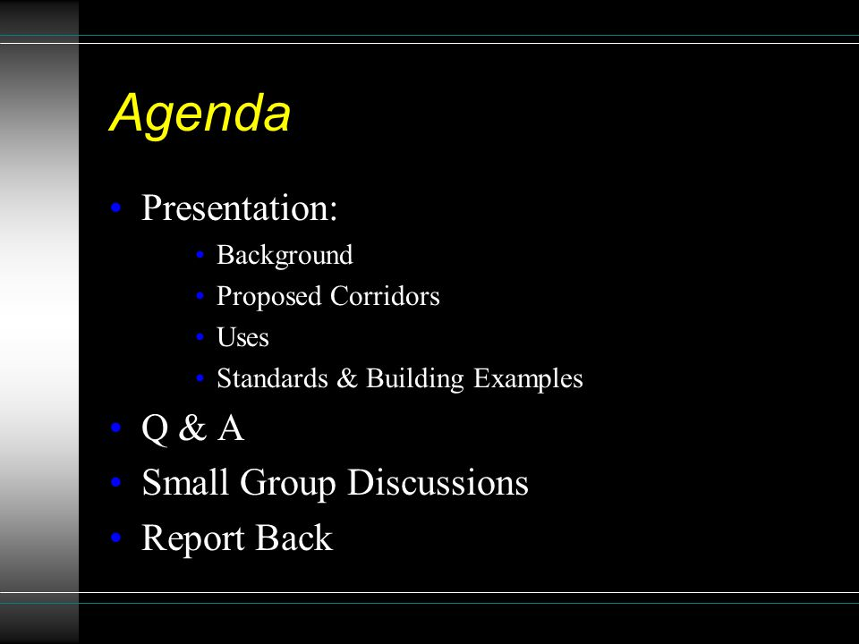 Agenda Presentation: Background Proposed Corridors Uses Standards & Building Examples Q & A Small Group Discussions Report Back