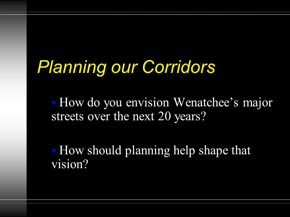 Planning our Corridors How do you envision Wenatchee's major streets over the next 20 years.