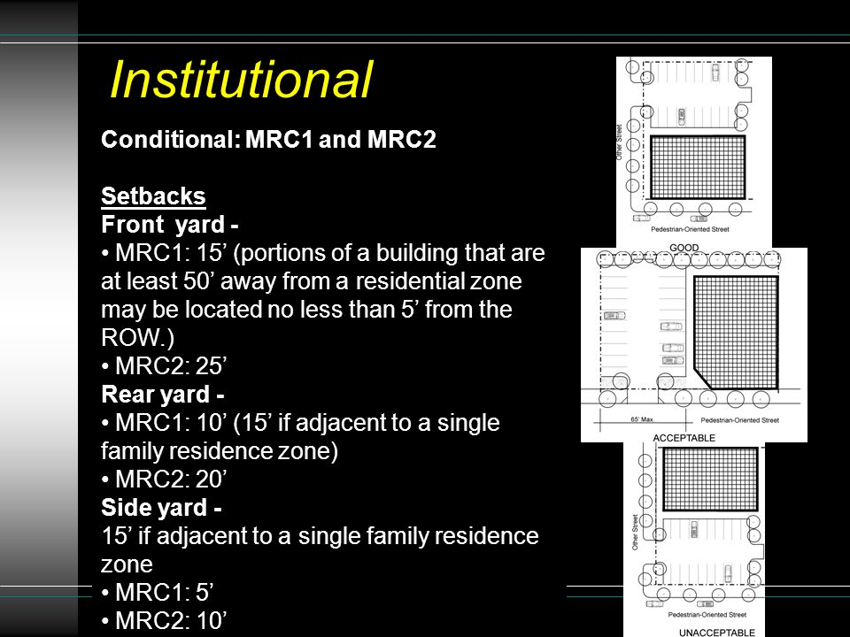 Conditional: MRC1 and MRC2 Setbacks Front yard - MRC1: 15' (portions of a building that are at least 50' away from a residential zone may be located no less than 5' from the ROW.) MRC2: 25' Rear yard - MRC1: 10' (15' if adjacent to a single family residence zone) MRC2: 20' Side yard - 15' if adjacent to a single family residence zone MRC1: 5' MRC2: 10' Institutional