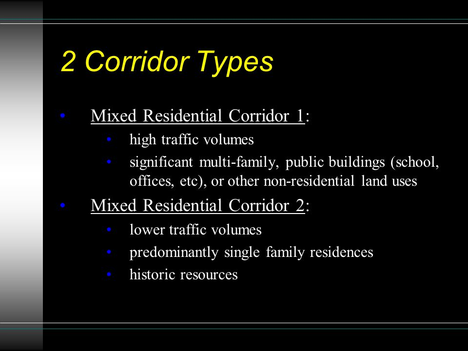2 Corridor Types Mixed Residential Corridor 1: high traffic volumes significant multi-family, public buildings (school, offices, etc), or other non-residential land uses Mixed Residential Corridor 2: lower traffic volumes predominantly single family residences historic resources