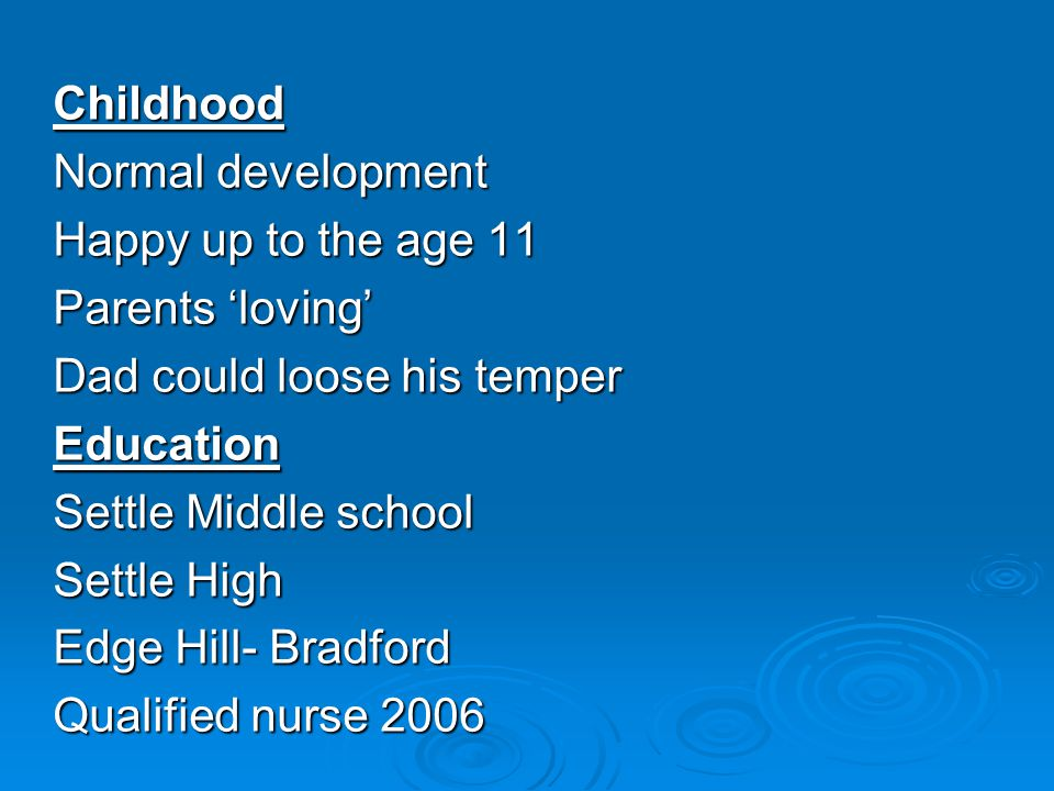 Childhood Normal development Happy up to the age 11 Parents 'loving' Dad could loose his temper Education Settle Middle school Settle High Edge Hill- Bradford Qualified nurse 2006