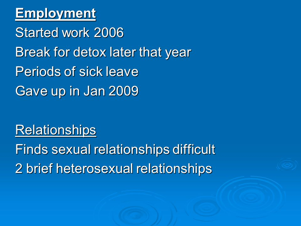Employment Started work 2006 Break for detox later that year Periods of sick leave Gave up in Jan 2009 Relationships Finds sexual relationships difficult 2 brief heterosexual relationships
