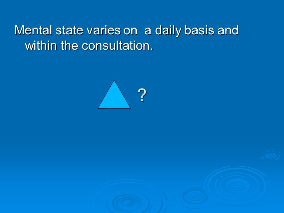 Mental state varies on a daily basis and within the consultation.