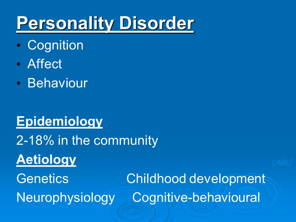 Personality Disorder Cognition Affect Behaviour Epidemiology 2-18% in the community Aetiology Genetics Childhood development Neurophysiology Cognitive-behavioural