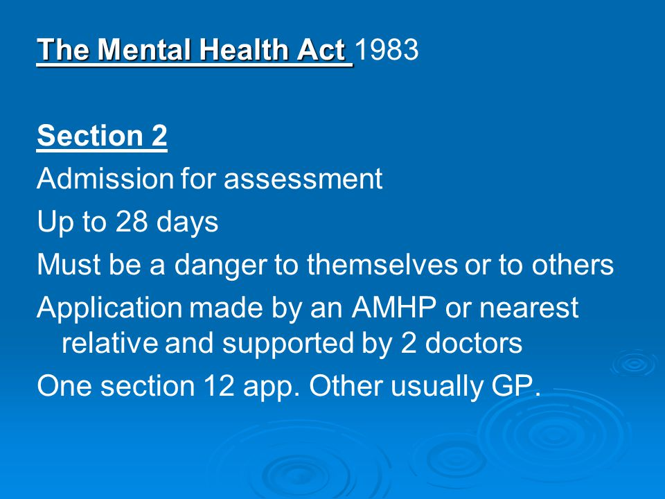 The Mental Health Act The Mental Health Act 1983 Section 2 Admission for assessment Up to 28 days Must be a danger to themselves or to others Application made by an AMHP or nearest relative and supported by 2 doctors One section 12 app.