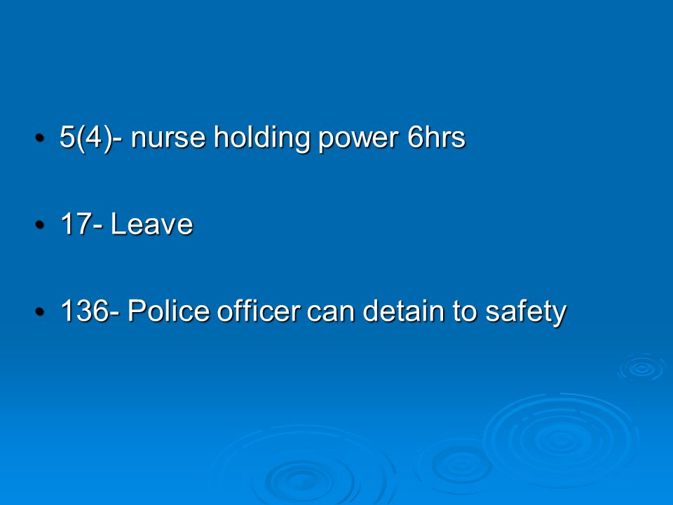 5(4)- nurse holding power 6hrs 5(4)- nurse holding power 6hrs 17- Leave 17- Leave 136- Police officer can detain to safety 136- Police officer can detain to safety