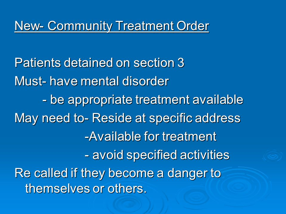 New- Community Treatment Order Patients detained on section 3 Must- have mental disorder - be appropriate treatment available May need to- Reside at specific address -Available for treatment - avoid specified activities Re called if they become a danger to themselves or others.