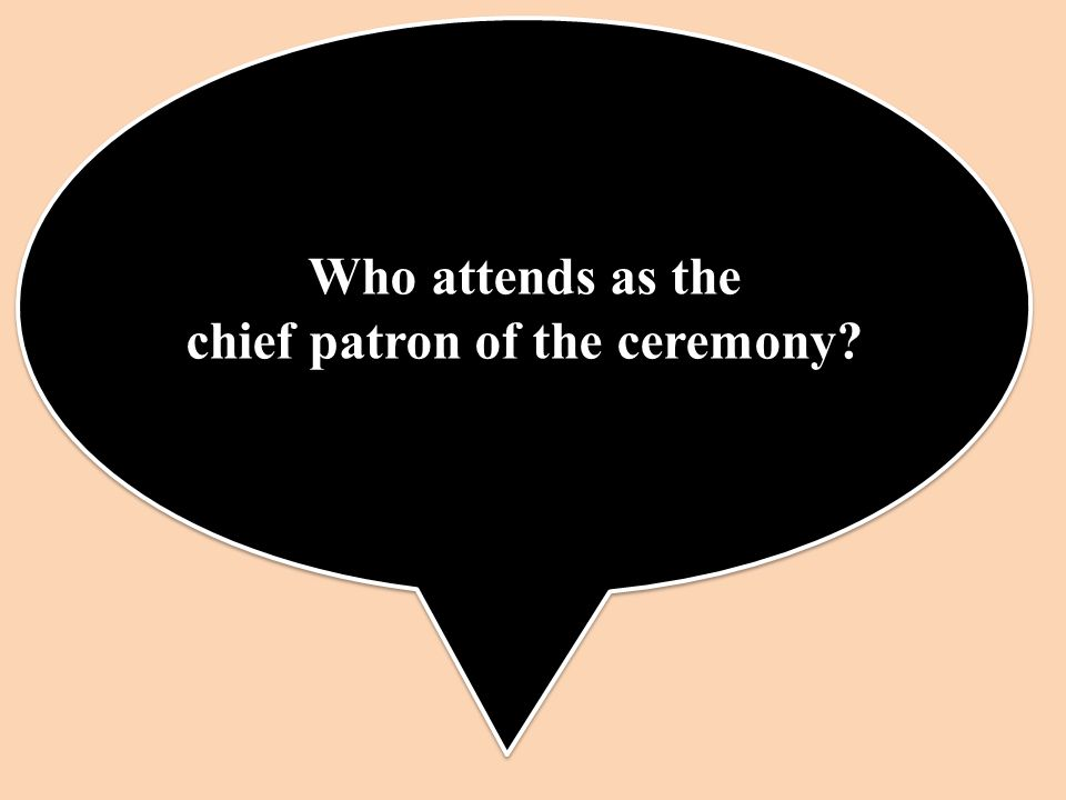 Who attends as the chief patron of the ceremony Who attends as the chief patron of the ceremony