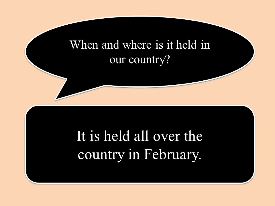 When and where is it held in our country. It is held all over the country in February.