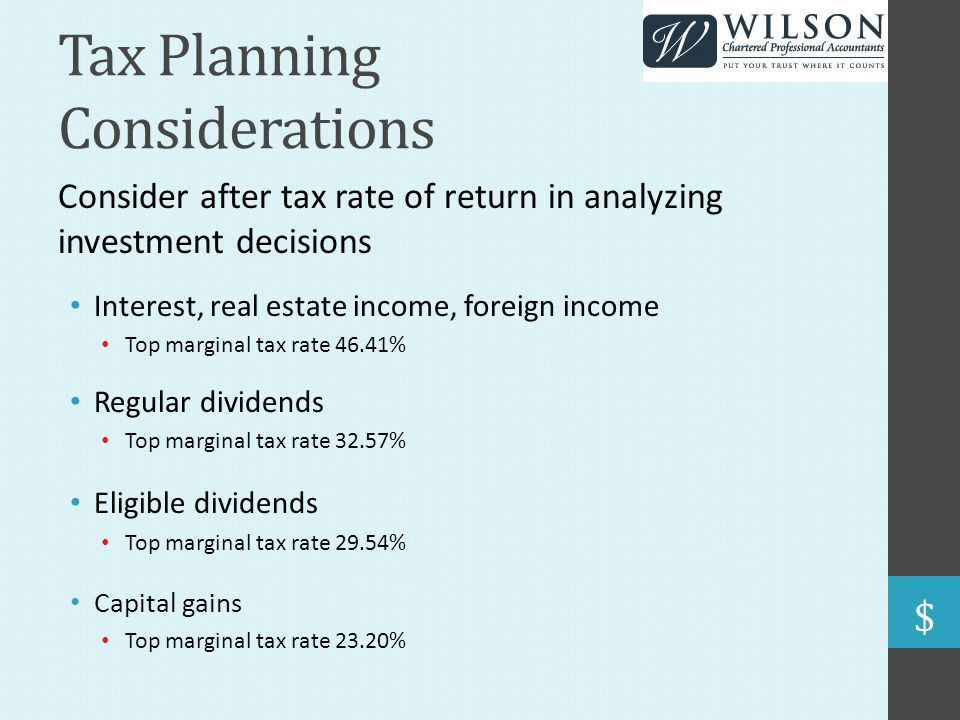 Tax Planning Considerations Consider after tax rate of return in analyzing investment decisions Interest, real estate income, foreign income Top marginal tax rate 46.41% Regular dividends Top marginal tax rate 32.57% Eligible dividends Top marginal tax rate 29.54% Capital gains Top marginal tax rate 23.20%
