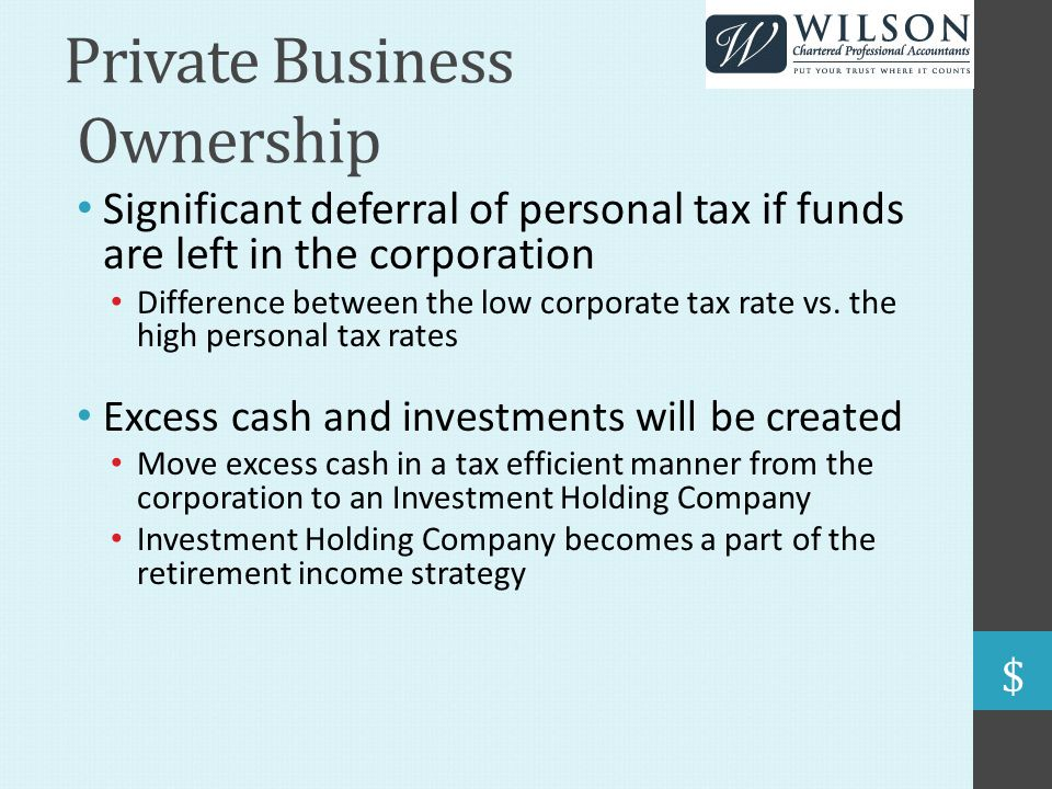 Private Business Ownership Significant deferral of personal tax if funds are left in the corporation Difference between the low corporate tax rate vs.