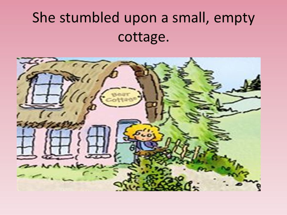 She stumbled upon a small, empty cottage.