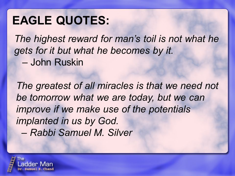 EAGLE QUOTES: The highest reward for man's toil is not what he gets for it but what he becomes by it.