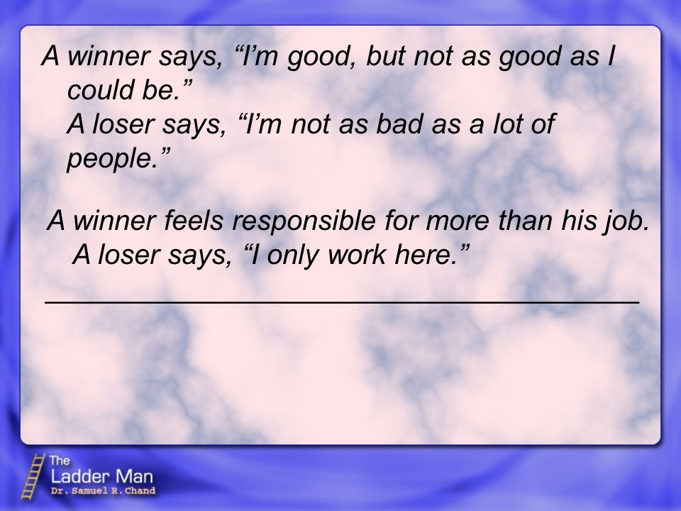 A winner says, I'm good, but not as good as I could be. A loser says, I'm not as bad as a lot of people. A winner feels responsible for more than his job.