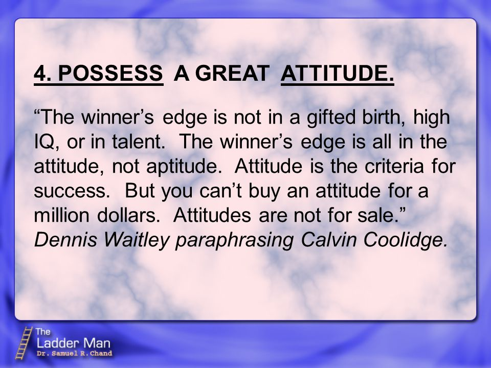 4. POSSESS A GREAT ATTITUDE. The winner's edge is not in a gifted birth, high IQ, or in talent.