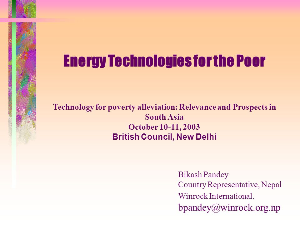 Energy Technologies for the Poor Technology for poverty alleviation: Relevance and Prospects in South Asia October 10-11, 2003 British Council, New Delhi Bikash Pandey Country Representative, Nepal Winrock International.