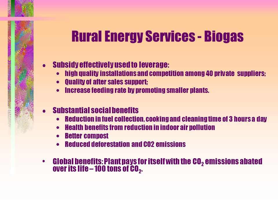 Rural Energy Services - Biogas  Subsidy effectively used to leverage:  high quality installations and competition among 40 private suppliers;  Quality of after sales support;  Increase feeding rate by promoting smaller plants.