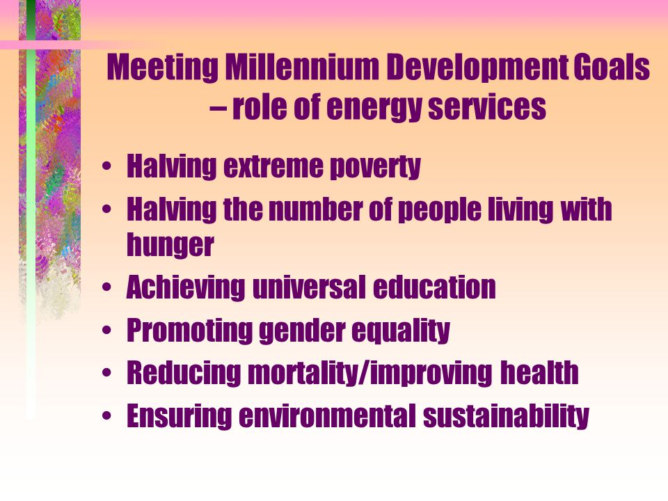 Meeting Millennium Development Goals – role of energy services Halving extreme poverty Halving the number of people living with hunger Achieving universal education Promoting gender equality Reducing mortality/improving health Ensuring environmental sustainability